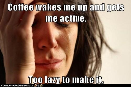 Coffee wakes me up and gets me active.  Too lazy to make it.