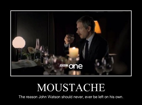 MOUSTACHE The reason John Watson should never, ever be left on his own.