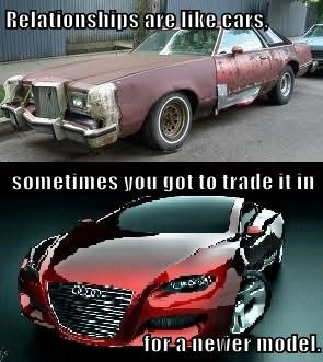 Relationships are like cars, sometimes you got to trade it in  for a newer model.