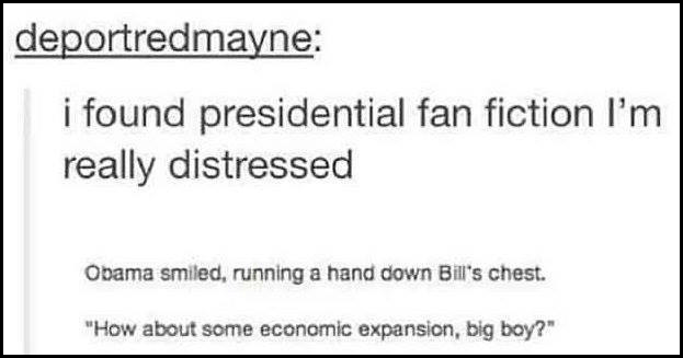 tumblr posts about fanfiction | deportredmayne found presidential fan fiction really distressed Obama smiled, running hand down Bill's chest about some economic expansion, big boy?