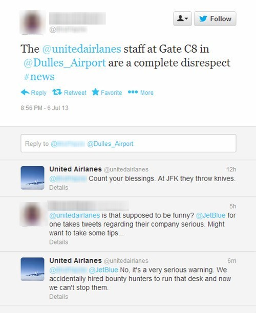 Text - Follow The @unitedairlanes staff at Gate C8 in @Dulles_Airport are a complete disrespect #news Reply Retweet Favorite More 8:56 PM-6 Jul 13 @Dulles_Airport Reply to United Airlanes @unitedairlanes 12h Count your blessings. At JFK they throw knives. Details 5h @unitedairlanes is that supposed to be funny? @JetBlue for one takes tweets regarding their company serious. Might want to take some tips... Details United Airlanes @unitedairlanes 6m @JetBlue No, it's a very serious warning. We acci