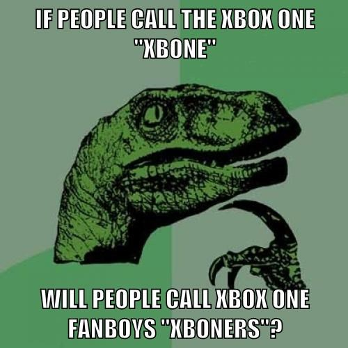 "IF PEOPLE CALL THE XBOX ONE ""XBONE"" WILL PEOPLE CALL XBOX ONE FANBOYS ""XBONERS""?"