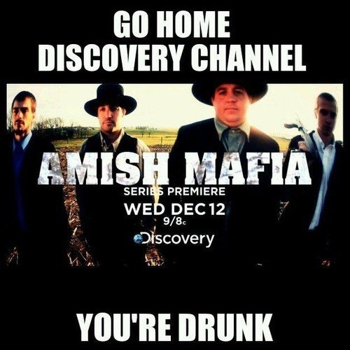 go home you're drunk,discovery channel,amish mafia