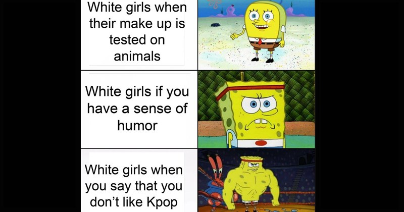 buff spongebob memes | White girls their make up is tested on animals White girls if have sense humor White girls say don't like Kpop