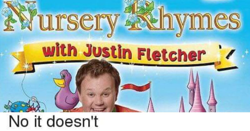 dumb jokes that are technically correct | Person - ursery hymes with Justin Fletcher No doesn't