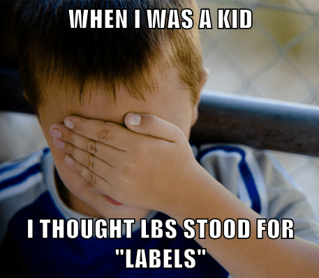 "WHEN I WAS A KID I THOUGHT LBS STOOD FOR ""LABELS"""