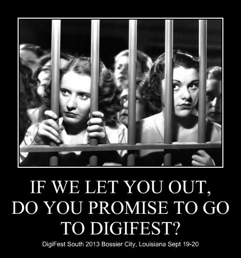 IF WE LET YOU OUT, DO YOU PROMISE TO GO TO DIGIFEST? DigiFest South 2013 Bossier City, Louisiana Sept 19-20
