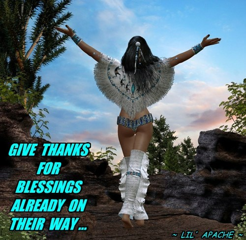 GIVE THANKS FOR BLESSINGS ALREADY ON THEIR WAY ... ~ LIL' APACHE ~