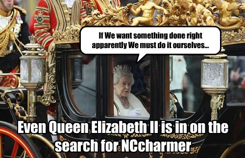 If We want something done right apparently We must do it ourselves... Even Queen Elizabeth II is in on the search for NCcharmer