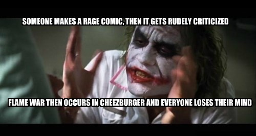 SOMEONE MAKES A RAGE COMIC, THEN IT GETS RUDELY CRITICIZED FLAME WAR THEN OCCURS IN CHEEZBURGER AND EVERYONE LOSES THEIR MIND