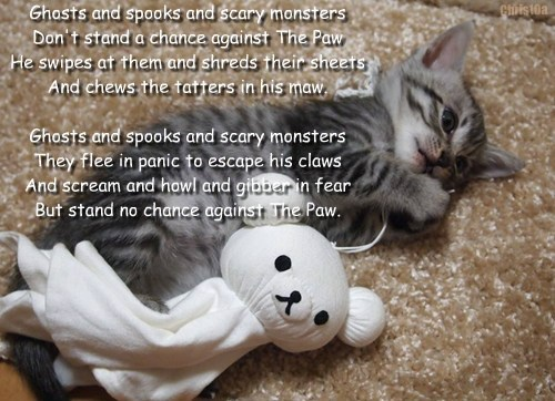 Ghosts and spooks and scary monsters Don't stand a chance against The Paw He swipes at them and shreds their sheets And chews the tatters in his maw. Ghosts and spooks and scary monsters They flee in panic to escape his claws And scream and howl and gibber in fear But stand no chance against The Paw. Chris10a