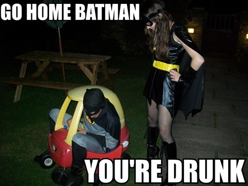 Go home Batman, you're drunk!