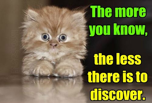 The more you know, the less there is to discover.