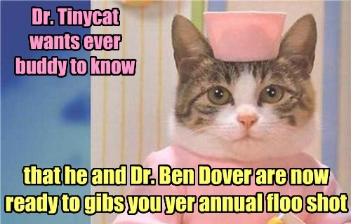 Dr. Tinycat wants ever buddy to know that he and Dr. Ben Dover are now ready to gibs you yer annual floo shot