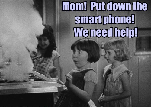 Mom!  Put down the smart phone!  We need help!