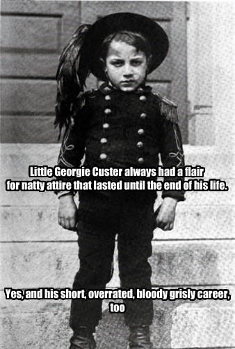 Little Georgie Custer always had a flair for natty attire that lasted until the end of his life. Yes, and his short, overrated, bloody grisly career, too