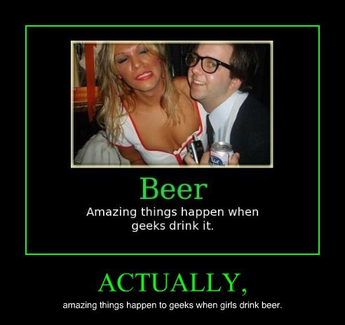 ACTUALLY, amazing things happen to geeks when girls drink beer.
