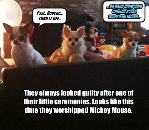 They always looked guilty after one of their little ceremonies. Looks like this time they worshipped Mickey Mouse. ... ph'nglui mglw'nafh Cthulhu R'lyeh wgah'nagl fhtagn... Psst.. Roscoe... TURN IT OFF...