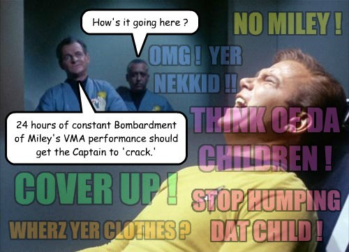 How's it going here ? 24 hours of constant Bombardment of Miley's VMA performance should get the Captain to 'crack.' NO MILEY ! COVER UP ! THINK OF DA CHILDREN ! WHERZ YER CLOTHES ? OMG ! YER NEKKID !! STOP HUMPING DAT CHILD !