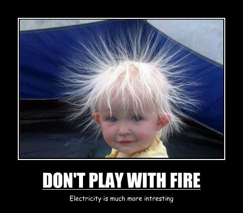 DON'T PLAY WITH FIRE Electricity is much more intresting