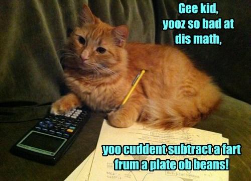 Gee kid, yooz so bad at dis math, yoo cuddent subtract a fart frum a plate ob beans!