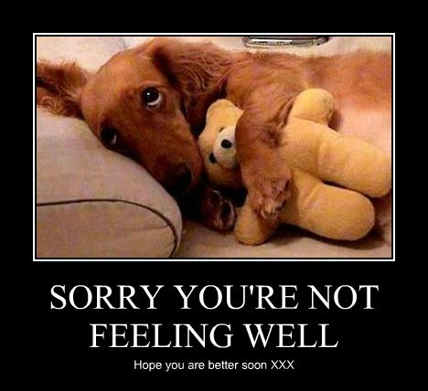 SORRY YOU'RE NOT FEELING WELL Hope you are better soon XXX