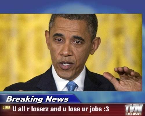 Breaking News - U all r loserz and u lose ur jobs :3