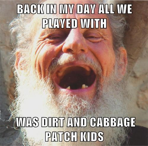 BACK IN MY DAY ALL WE PLAYED WITH    WAS DIRT AND CABBAGE PATCH KIDS