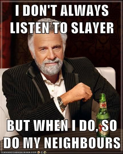 I DON'T ALWAYS LISTEN TO SLAYER  BUT WHEN I DO, SO DO MY NEIGHBOURS
