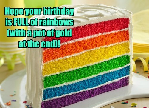 Hope your birthday is FULL of rainbows (with a pot of gold at the end)!