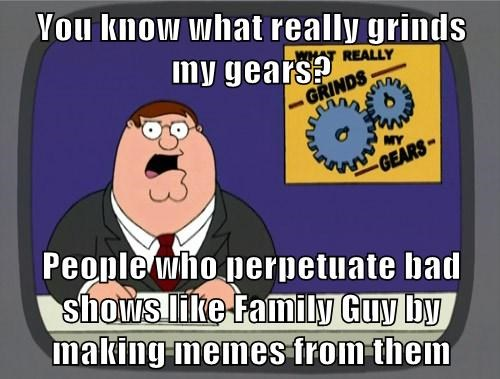 family guy Memes you know what really grinds my gears - 7817702912