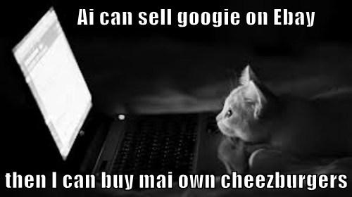 Ai can sell googie on Ebay  then I can buy mai own cheezburgers
