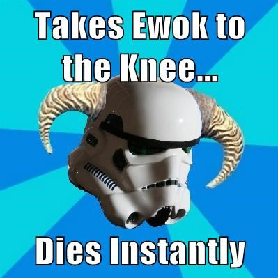 Takes Ewok to the Knee...  Dies Instantly