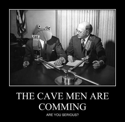 THE CAVE MEN ARE COMMING ARE YOU SERIOUS?