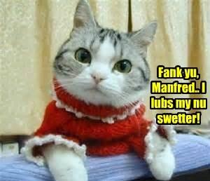 Fank yu, Manfred.. I lubs my nu swetter!