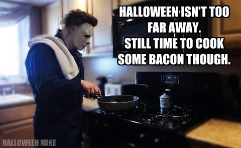 HALLOWEEN ISN'T TOO FAR AWAY. STILL TIME TO COOK SOME BACON THOUGH. HALLOWEEN MIKE