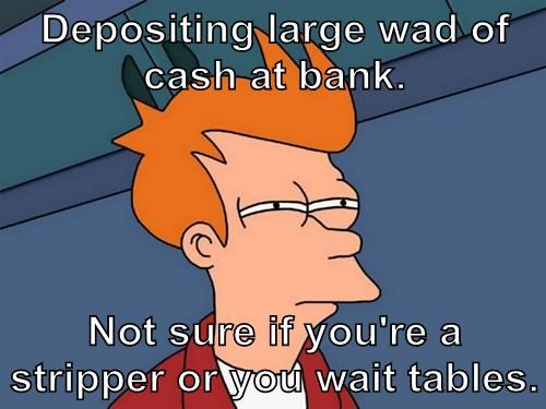 Depositing large wad of cash at bank.  Not sure if you're a stripper or you wait tables.