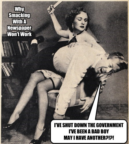 I'VE SHUT DOWN THE GOVERNMENT I'VE BEEN A BAD BOY MAY I HAVE ANOTHER?!?! Why Smacking With A Newspaper Won't Work