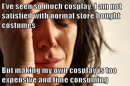 I've seen so much cosplay, I am not satisfied with normal store bought costumes  But making my own cosplay is too expensive and time consuming
