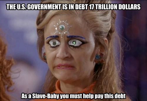 THE U.S. GOVERNMENT IS IN DEBT 17 TRILLION DOLLARS As a Slave-Baby you must help pay this debt