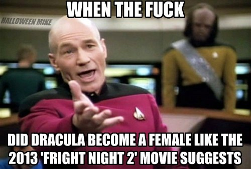 WHEN THE FUCK DID DRACULA BECOME A FEMALE LIKE THE 2013 'FRIGHT NIGHT 2' MOVIE SUGGESTS HALLOWEEN MIKE