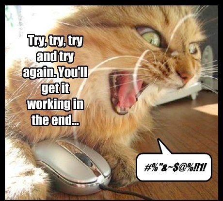 """Try, try, try and try again. You'll get it working in the end... #%""""&~$@%!!1!"""