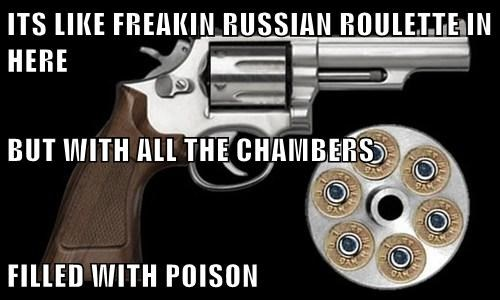 ITS LIKE FREAKIN RUSSIAN ROULETTE IN HERE BUT WITH ALL THE CHAMBERS FILLED WITH POISON