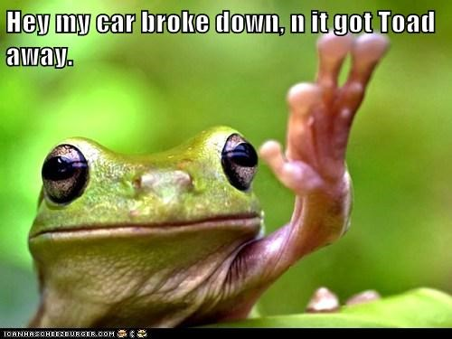 Hey my car broke down, n it got Toad away.