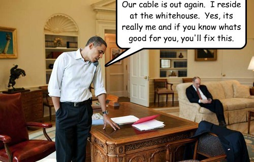 Our cable is out again.  I reside at the whitehouse.  Yes, its really me and if you know whats good for you, you'll fix this.