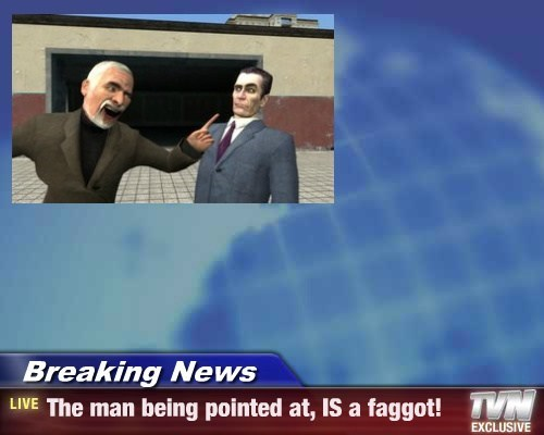 Breaking News - The man being pointed at, IS a faggot!