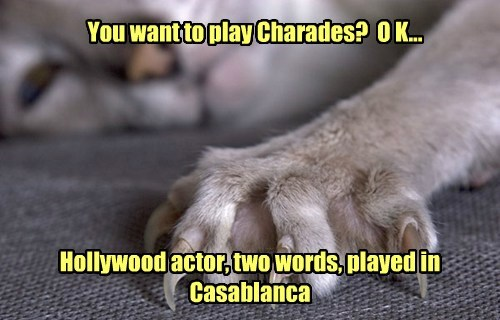 You want to play Charades? O K... Hollywood actor, two words, played in Casablanca