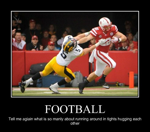 FOOTBALL Tell me agiain what is so manly about running around in tights hugging each other