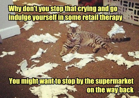 Why don't you stop that crying and go indulge yourself in some retail therapy You might want to stop by the supermarket on the way back