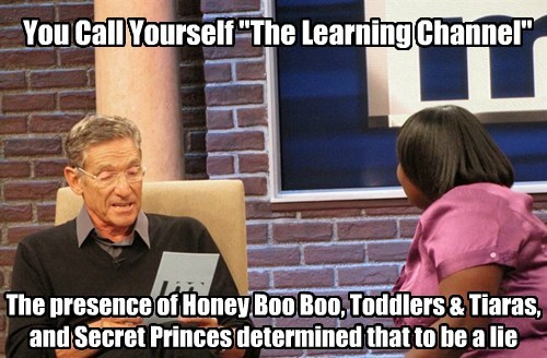"You Call Yourself ""The Learning Channel"" The presence of Honey Boo Boo, Toddlers & Tiaras, and Secret Princes determined that to be a lie"